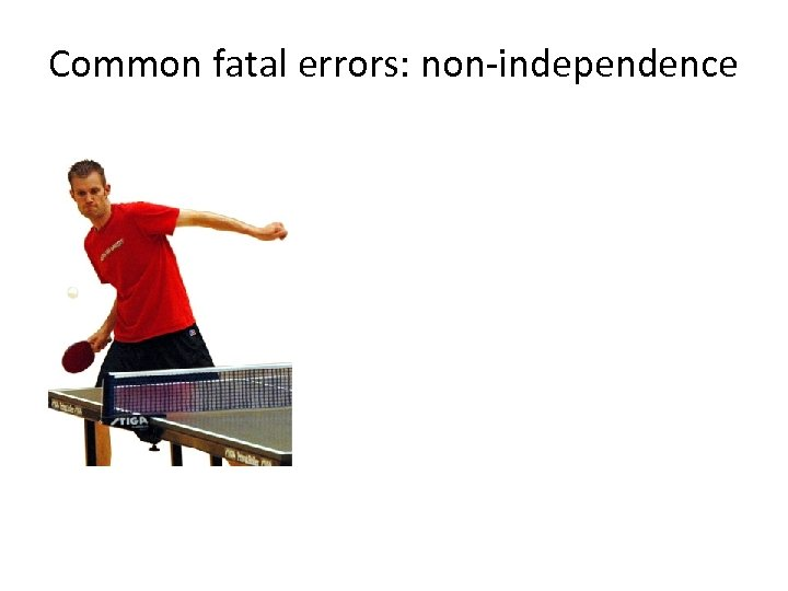 Common fatal errors: non-independence