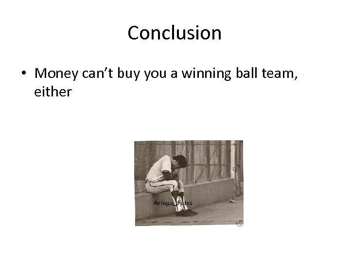 Conclusion • Money can't buy you a winning ball team, either