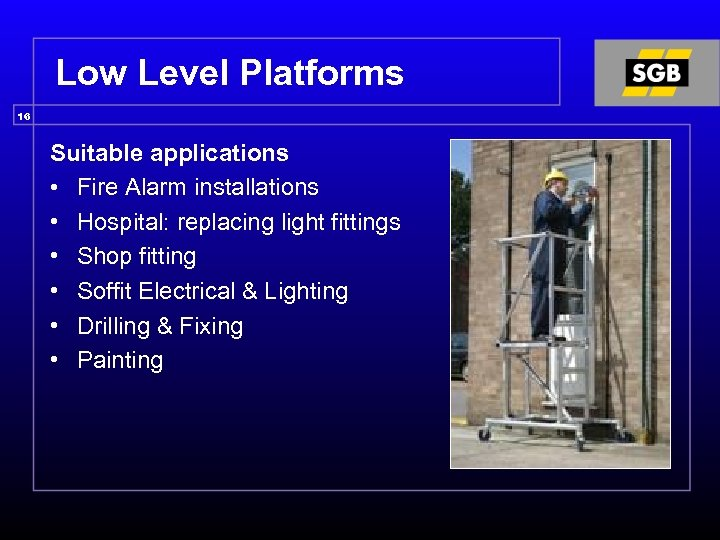 Low Level Platforms 16 Suitable applications • Fire Alarm installations • Hospital: replacing light
