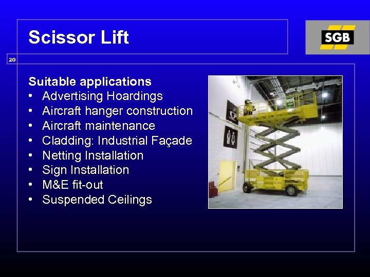 Scissor Lift 20 Suitable applications • Advertising Hoardings • Aircraft hanger construction • Aircraft