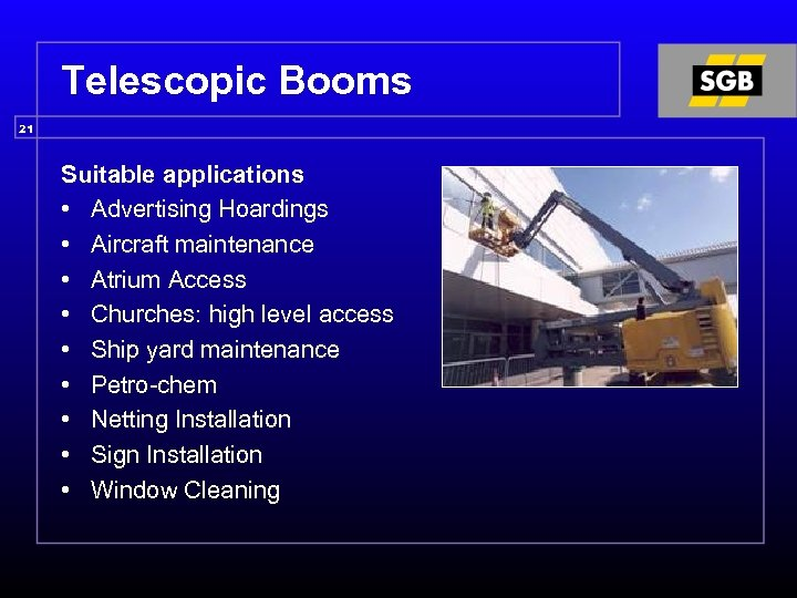 Telescopic Booms 21 Suitable applications • Advertising Hoardings • Aircraft maintenance • Atrium Access