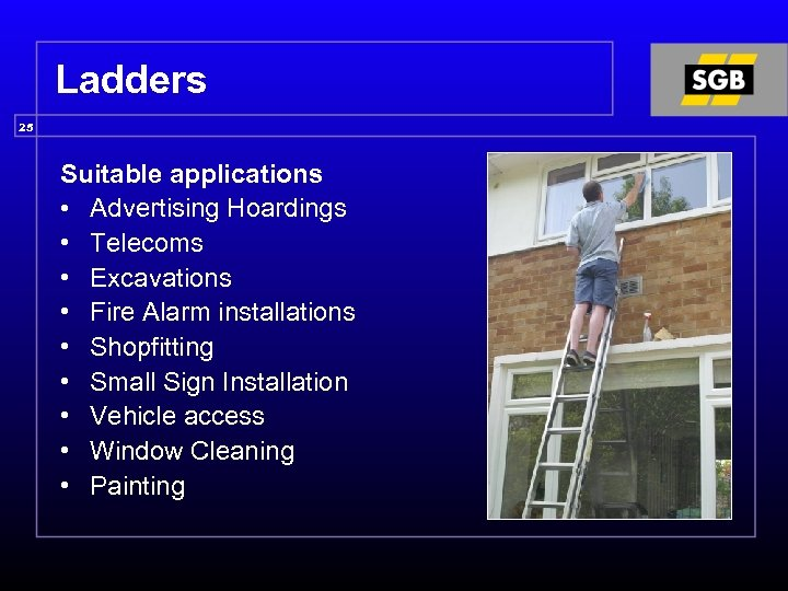 Ladders 25 Suitable applications • Advertising Hoardings • Telecoms • Excavations • Fire Alarm