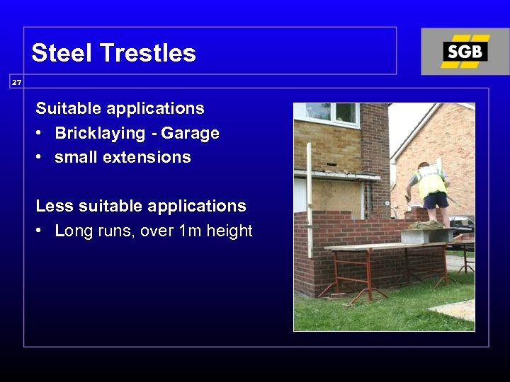 Steel Trestles 27 Suitable applications • Bricklaying - Garage • small extensions Less suitable