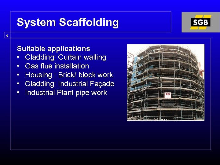 System Scaffolding 6 Suitable applications • Cladding: Curtain walling • Gas flue installation •