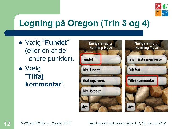 """Logning på Oregon (Trin 3 og 4) l l 12 Vælg """"Fundet"""" (eller en"""