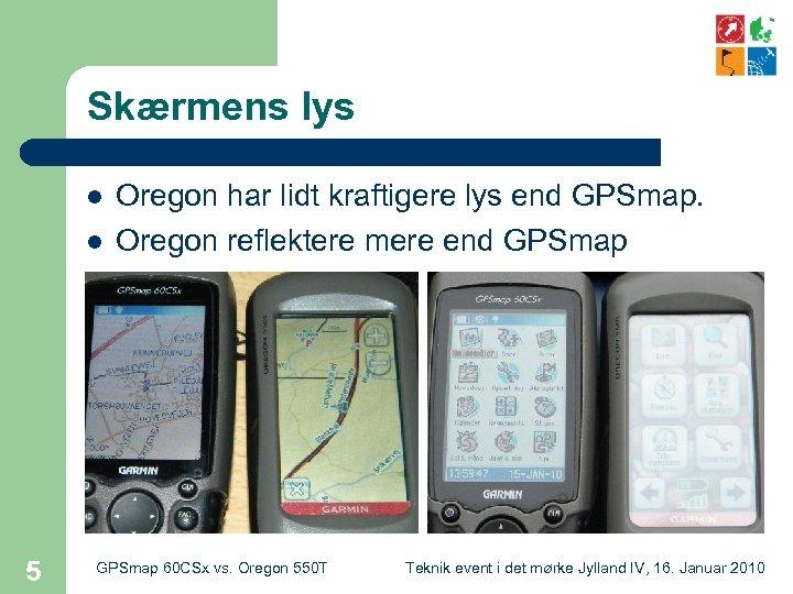 Skærmens lys l l 5 Oregon har lidt kraftigere lys end GPSmap. Oregon reflektere