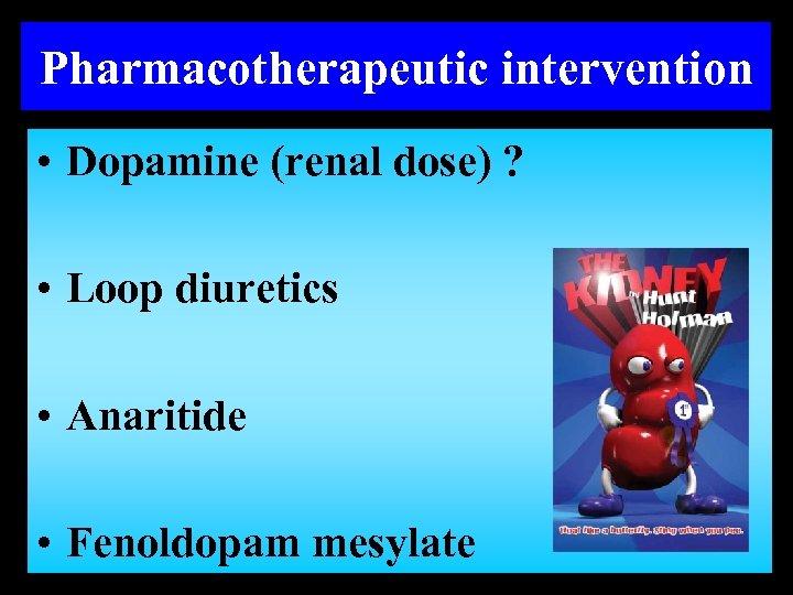 Pharmacotherapeutic intervention • Dopamine (renal dose) ? • Loop diuretics • Anaritide • Fenoldopam