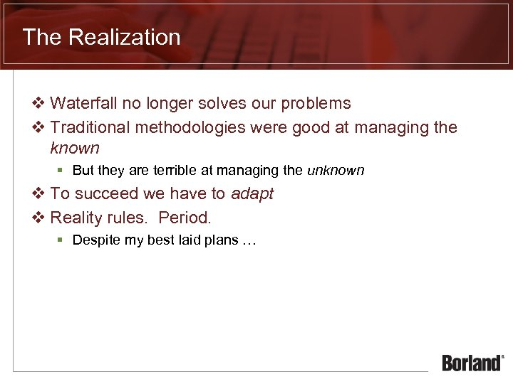 The Realization v Waterfall no longer solves our problems v Traditional methodologies were good
