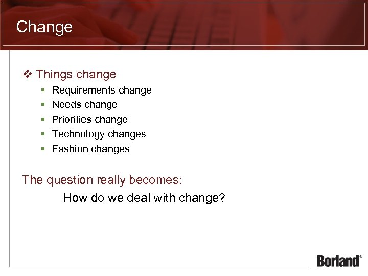 Change v Things change § § § Requirements change Needs change Priorities change Technology
