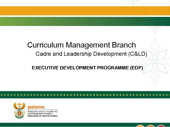 Curriculum Management Branch Cadre and Leadership Development (C&LD) EXECUTIVE DEVELOPMENT PROGRAMME (EDP)