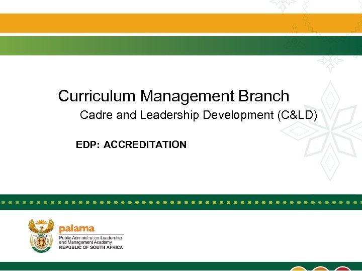 Curriculum Management Branch Cadre and Leadership Development (C&LD) EDP: ACCREDITATION