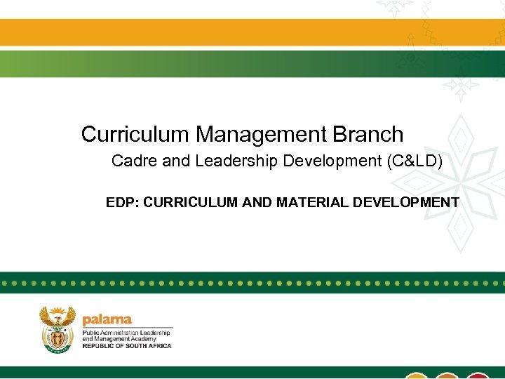 Curriculum Management Branch Cadre and Leadership Development (C&LD) EDP: CURRICULUM AND MATERIAL DEVELOPMENT