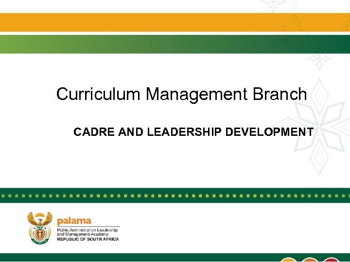 Curriculum Management Branch CADRE AND LEADERSHIP DEVELOPMENT