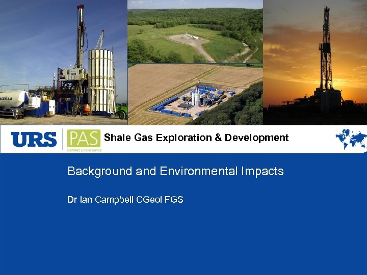 Shale Gas Exploration & Development Background and Environmental Impacts Dr Ian Campbell CGeol FGS