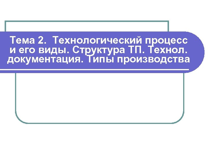 Тема 2. Технологический процесс и его виды. Структура ТП. Технол. документация. Типы производства