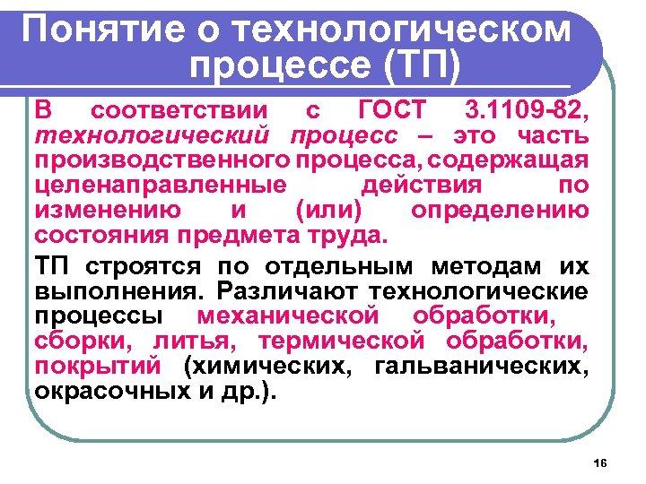 Понятие о технологическом процессе (ТП) В соответствии с ГОСТ 3. 1109 -82, технологический процесс