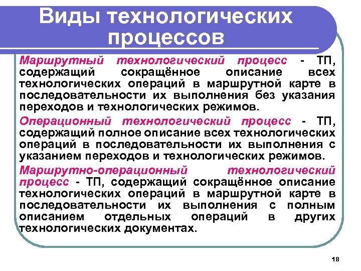 Виды технологических процессов Маршрутный технологический процесс - ТП, содержащий сокращённое описание всех технологических операций