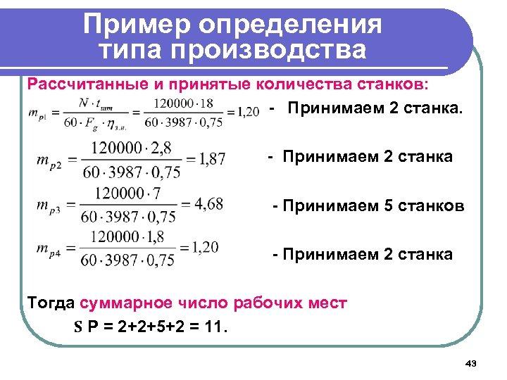 Пример определения типа производства Рассчитанные и принятые количества станков: - Принимаем 2 станка -