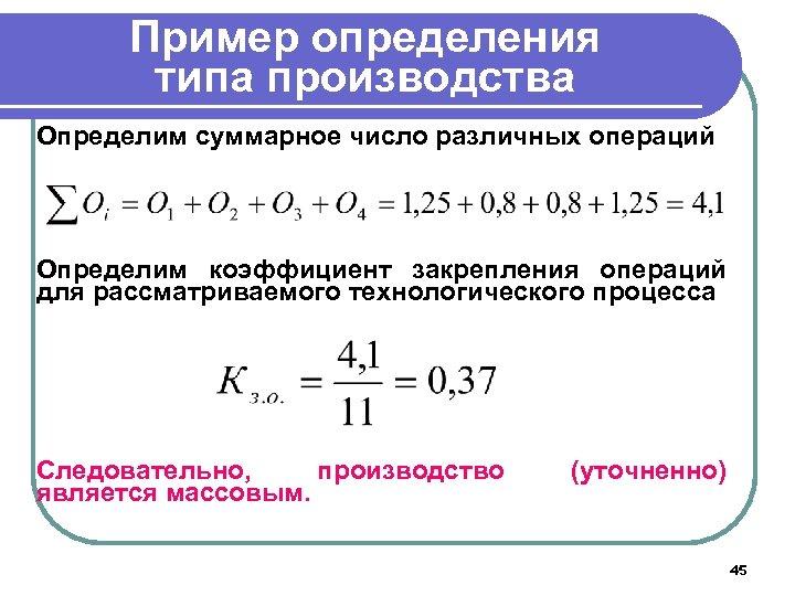Пример определения типа производства Определим суммарное число различных операций Определим коэффициент закрепления операций для
