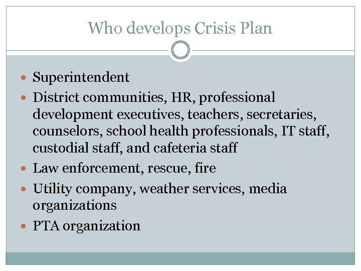 Who develops Crisis Plan Superintendent District communities, HR, professional development executives, teachers, secretaries, counselors,