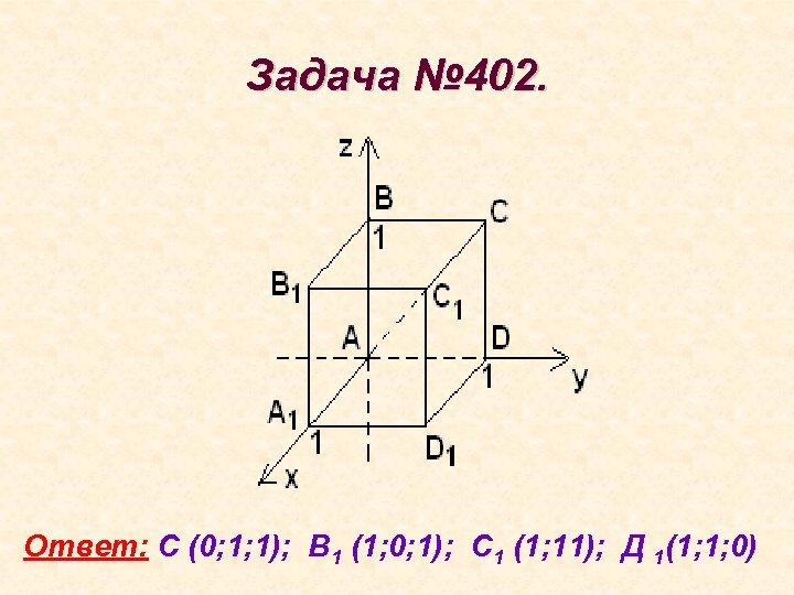 Задача № 402. Ответ: С (0; 1; 1); В 1 (1; 0; 1); С