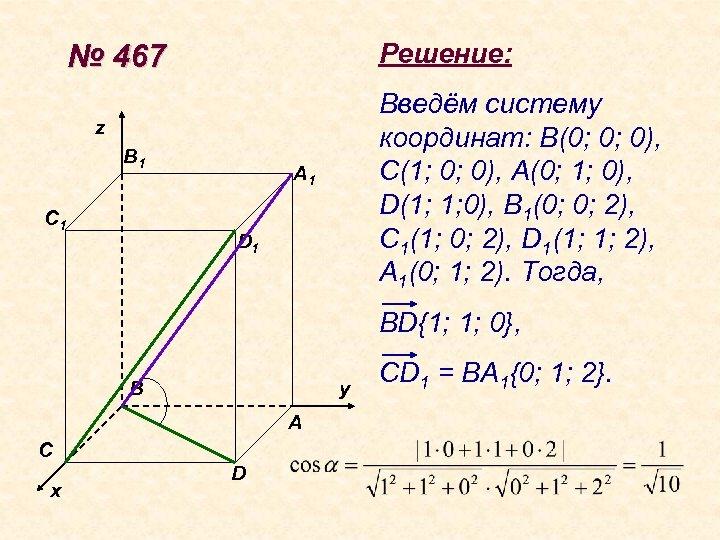 Решение: № 467 Введём систему координат: В(0; 0; 0), С(1; 0; 0), А(0; 1;