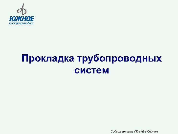 Прокладка трубопроводных систем Собственность ГП «КБ «Южное»