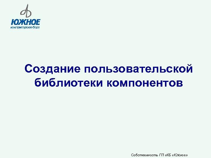 Создание пользовательской библиотеки компонентов Собственность ГП «КБ «Южное»