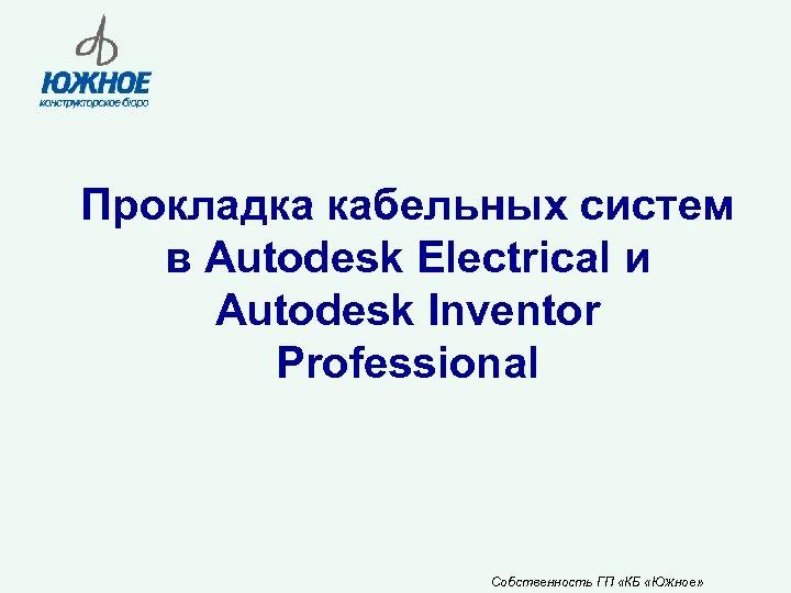 Прокладка кабельных систем в Autodesk Electrical и Autodesk Inventor Professional Собственность ГП «КБ «Южное»