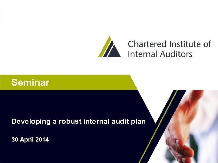 Seminar Developing a robust internal audit plan 30 April 2014