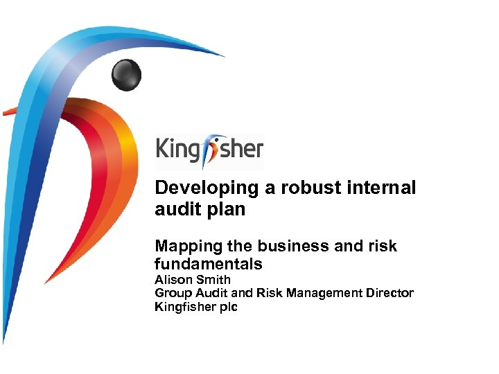 Developing a robust internal audit plan Mapping the business and risk fundamentals Alison Smith