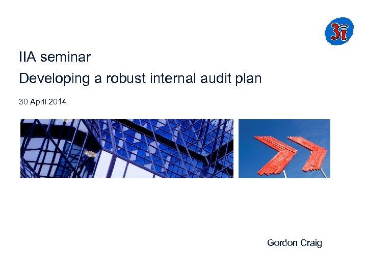 IIA seminar Developing a robust internal audit plan 30 April 2014 Gordon Craig