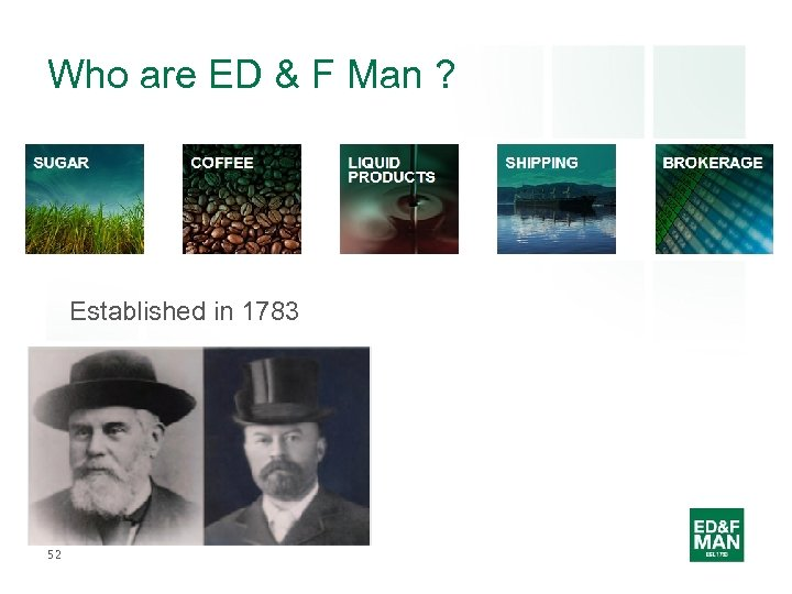Who are ED & F Man ? Established in 1783 52