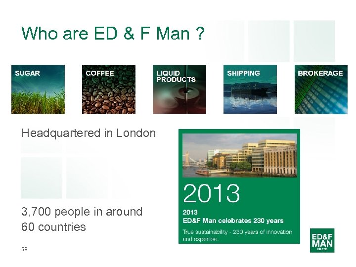 Who are ED & F Man ? Headquartered in London 3, 700 people in