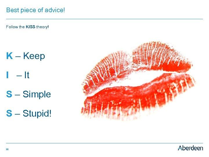 Best piece of advice! Follow the KISS theory! K – Keep I – It