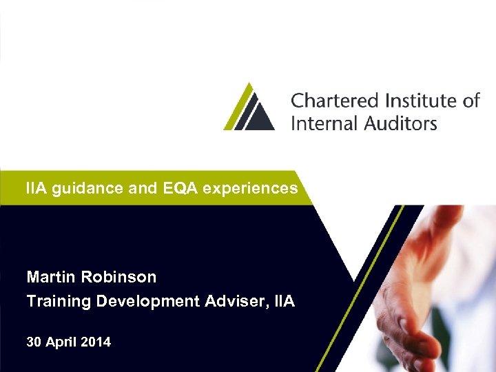 IIA guidance and EQA experiences Martin Robinson Training Development Adviser, IIA 30 April 2014