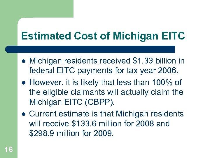 Estimated Cost of Michigan EITC l l l 16 Michigan residents received $1. 33