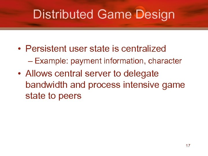 Distributed Game Design • Persistent user state is centralized – Example: payment information, character
