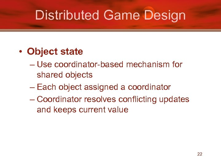 Distributed Game Design • Object state – Use coordinator-based mechanism for shared objects –