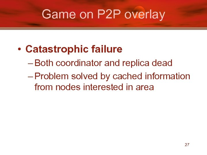 Game on P 2 P overlay • Catastrophic failure – Both coordinator and replica