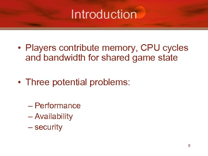 Introduction • Players contribute memory, CPU cycles and bandwidth for shared game state •