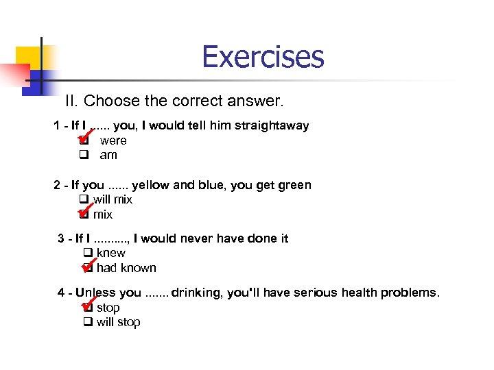 Exercises II. Choose the correct answer. 1 - If I. . . you, I