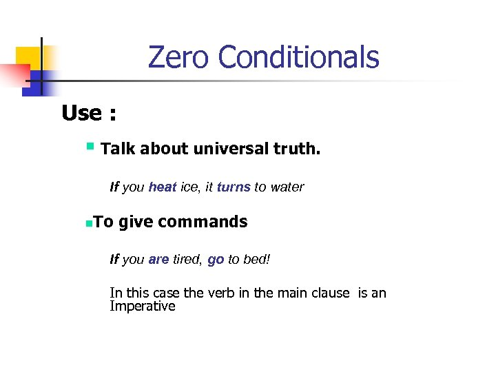 Zero Conditionals Use : § Talk about universal truth. If you heat ice, it