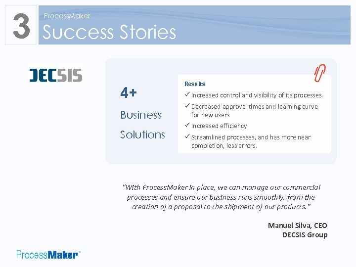 3 Process. Maker Success Stories 4+ Business Solutions Results ü Increased control and visibility