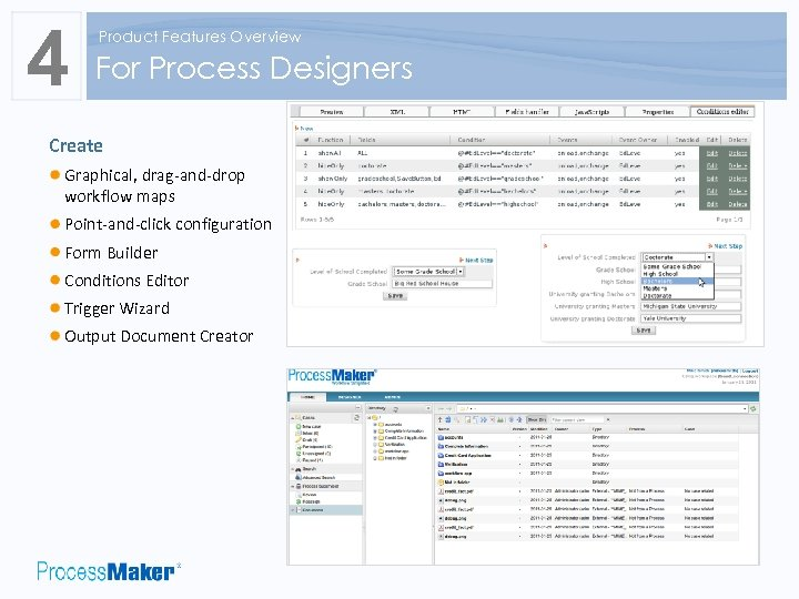 4 Product Features Overview For Process Designers Create Graphical, drag-and-drop workflow maps Point-and-click configuration