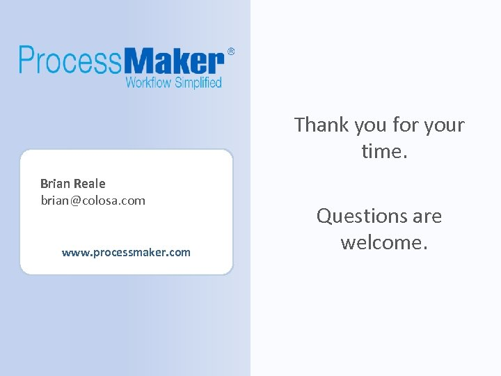 Thank you for your time. Brian Reale brian@colosa. com www. processmaker. com Questions are