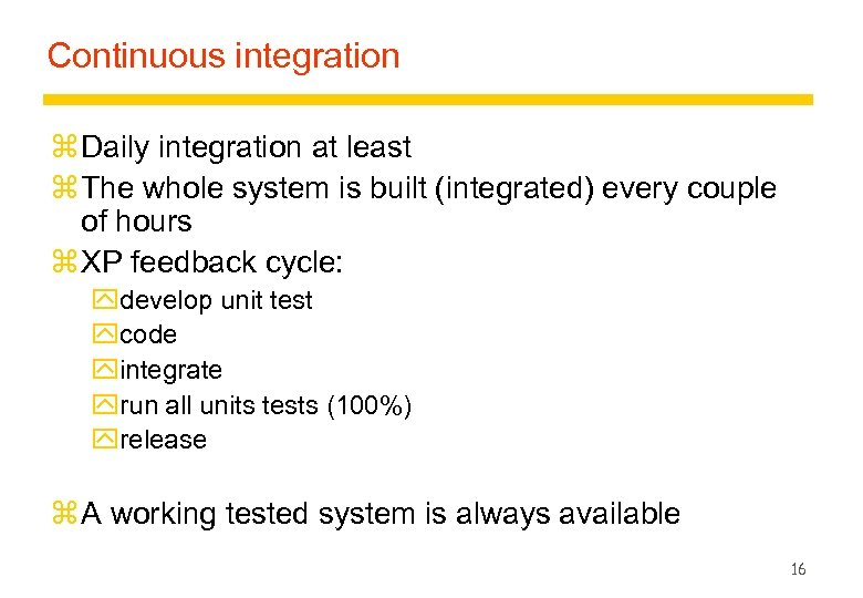 Continuous integration z Daily integration at least z The whole system is built (integrated)