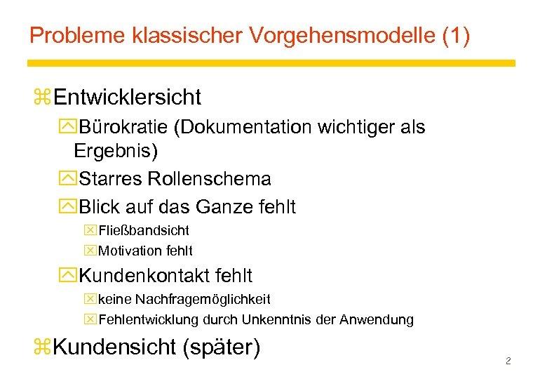 Probleme klassischer Vorgehensmodelle (1) z. Entwicklersicht y. Bürokratie (Dokumentation wichtiger als Ergebnis) y. Starres