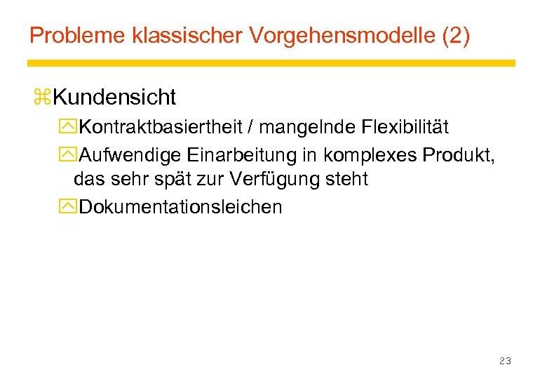 Probleme klassischer Vorgehensmodelle (2) z. Kundensicht y. Kontraktbasiertheit / mangelnde Flexibilität y. Aufwendige Einarbeitung