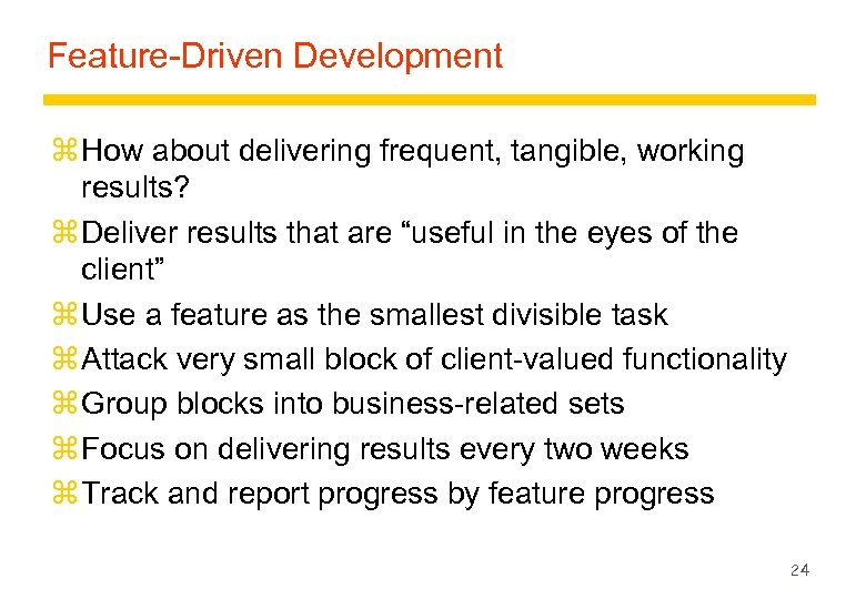 Feature-Driven Development z How about delivering frequent, tangible, working results? z Deliver results that